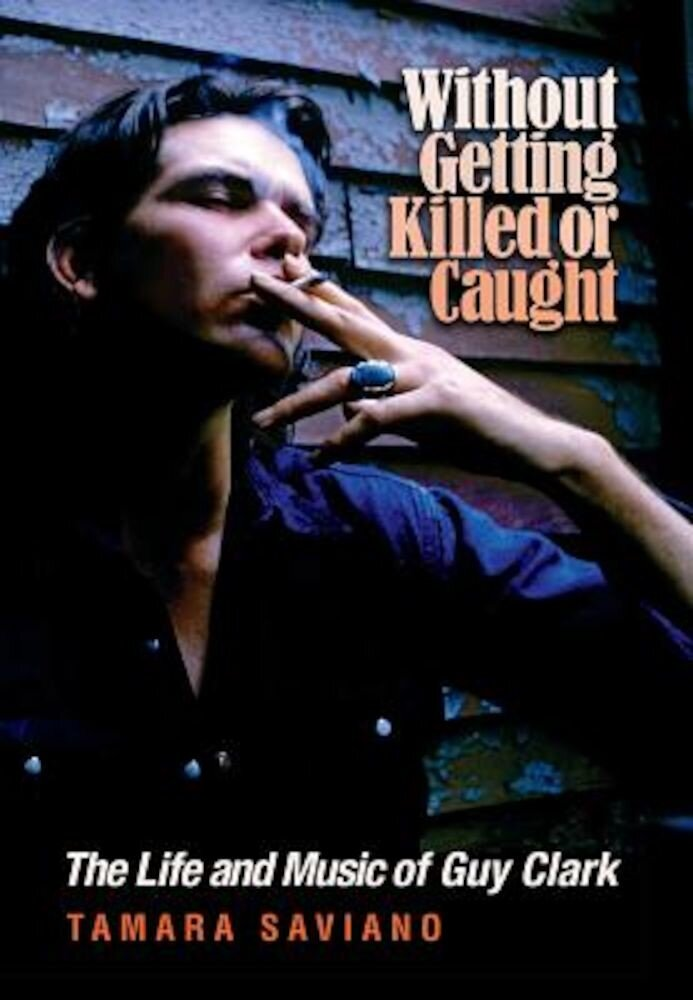 Without Getting Killed or Caught: The Life and Music of Guy Clark, Hardcover