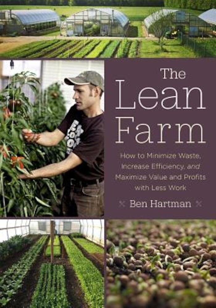 The Lean Farm: How to Minimize Waste, Increase Efficiency, and Maximize Value and Profits with Less Work, Paperback