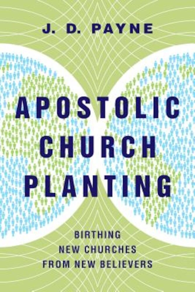 Apostolic Church Planting: Birthing New Churches from New Believers, Paperback