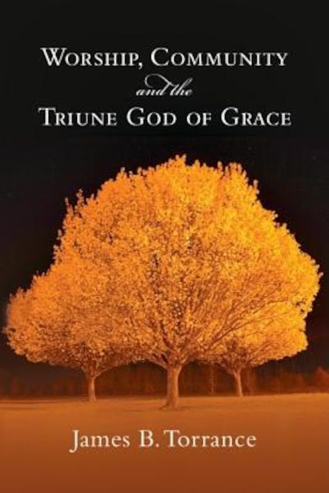 Worship, Community and the Triune God of Grace, Paperback