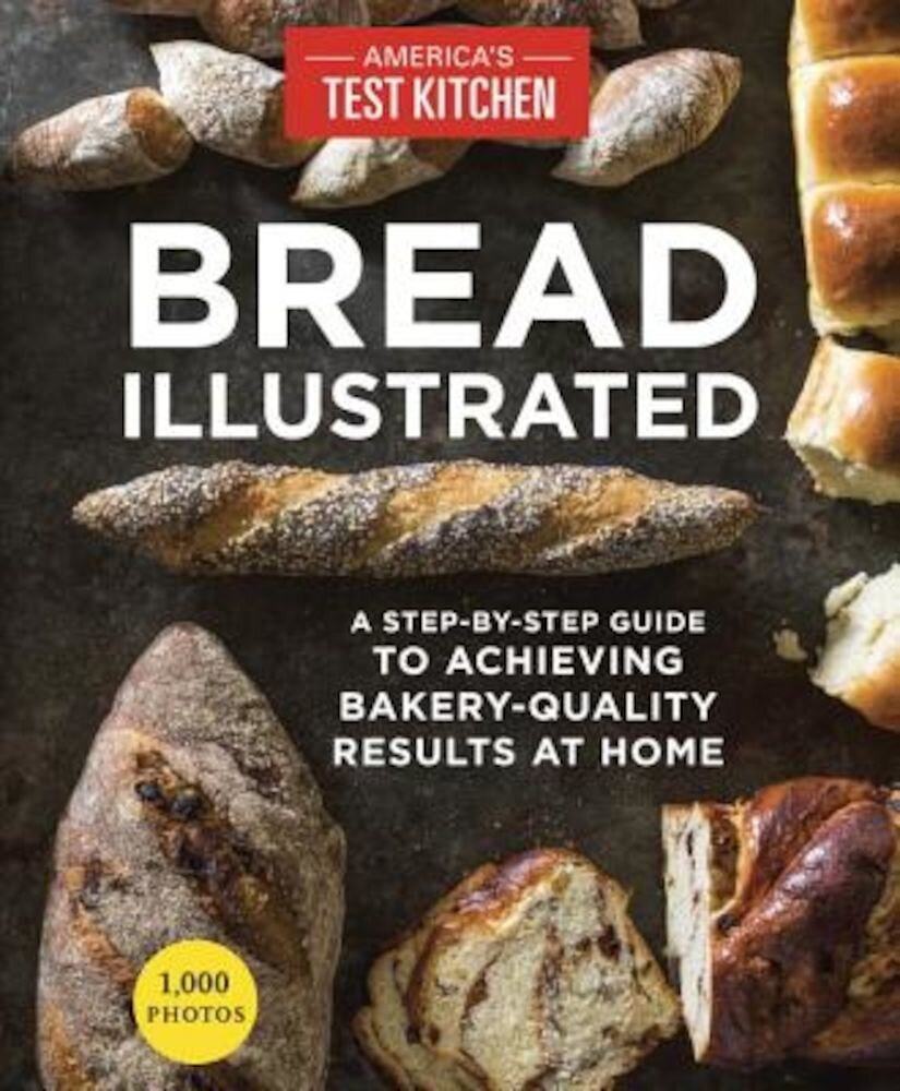 Bread Illustrated: A Step-By-Step Guide to Achieving Bakery-Quality Results at Home, Paperback