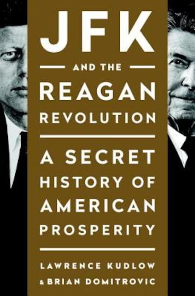JFK and the Reagan Revolution: A Secret History of American Prosperity, Hardcover