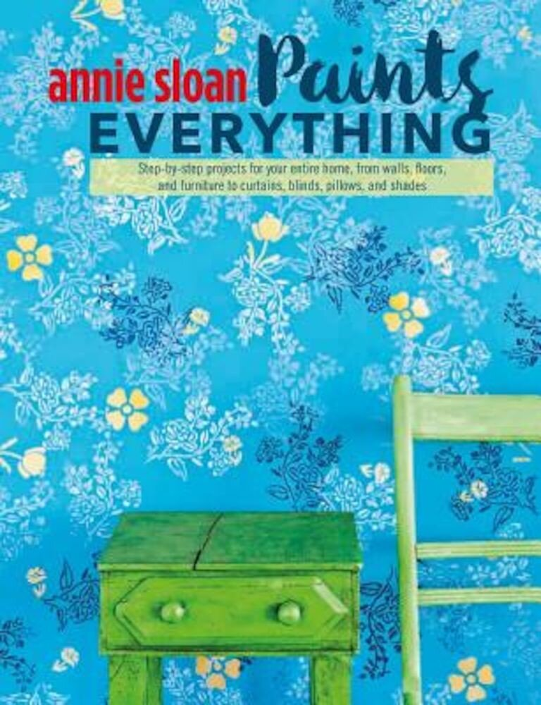 Annie Sloan Paints Everything: Step-By-Step Projects for Your Entire Home, from Walls, Floors, and Furniture, to Curtains, Blinds, Pillows, and Shade, Paperback