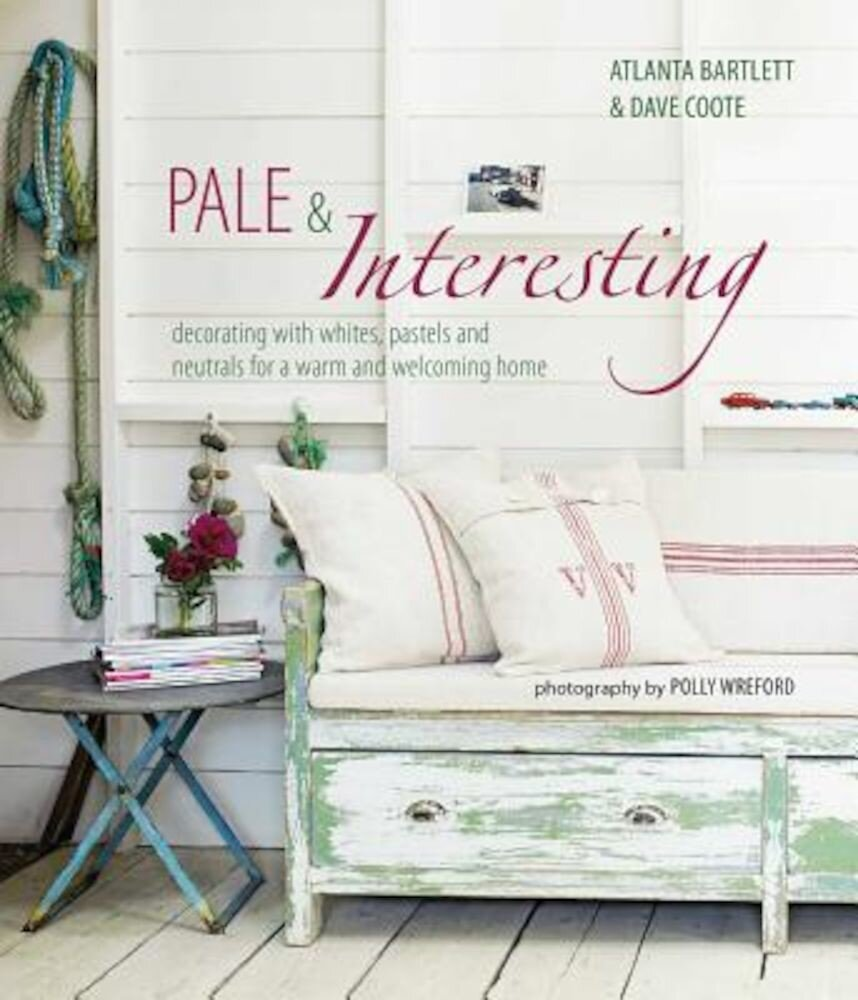 Pale & Interesting: Decorating with Whites, Pastels and Neutrals for a Warm and Welcoming Home, Hardcover