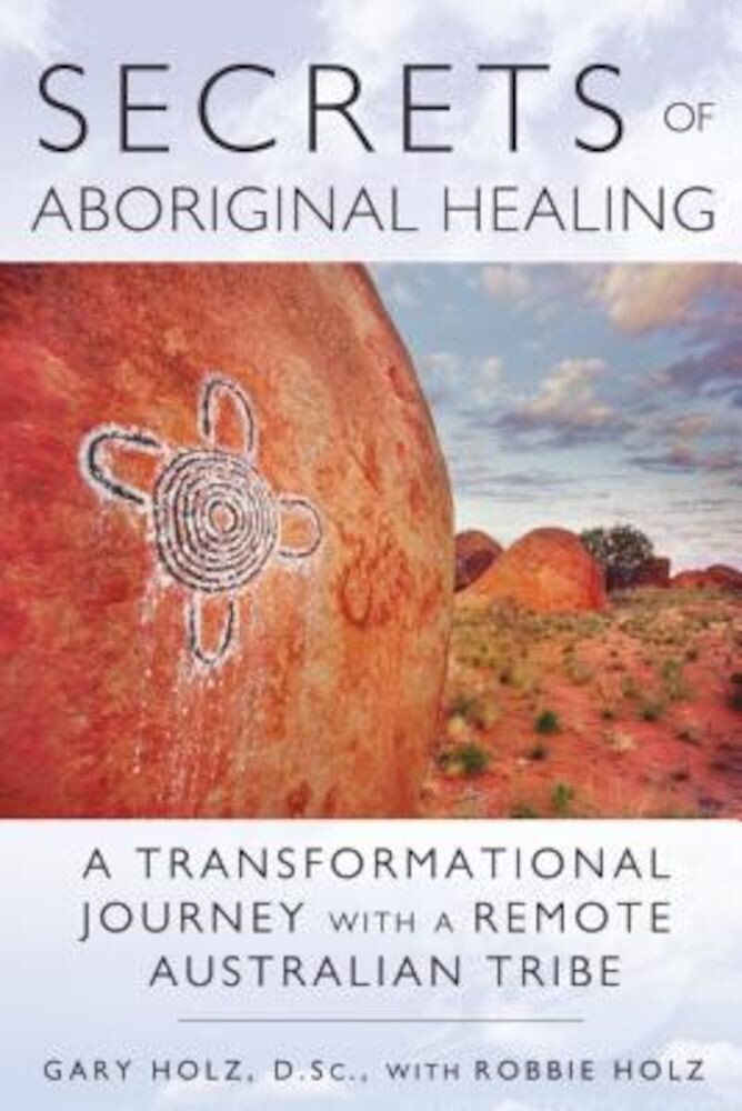 Secrets of Aboriginal Healing: A Physicist's Journey with a Remote Australian Tribe, Paperback