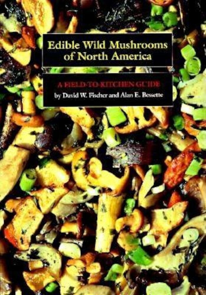 Edible Wild Mushrooms of North America: A Field-To-Kitchen Guide, Paperback