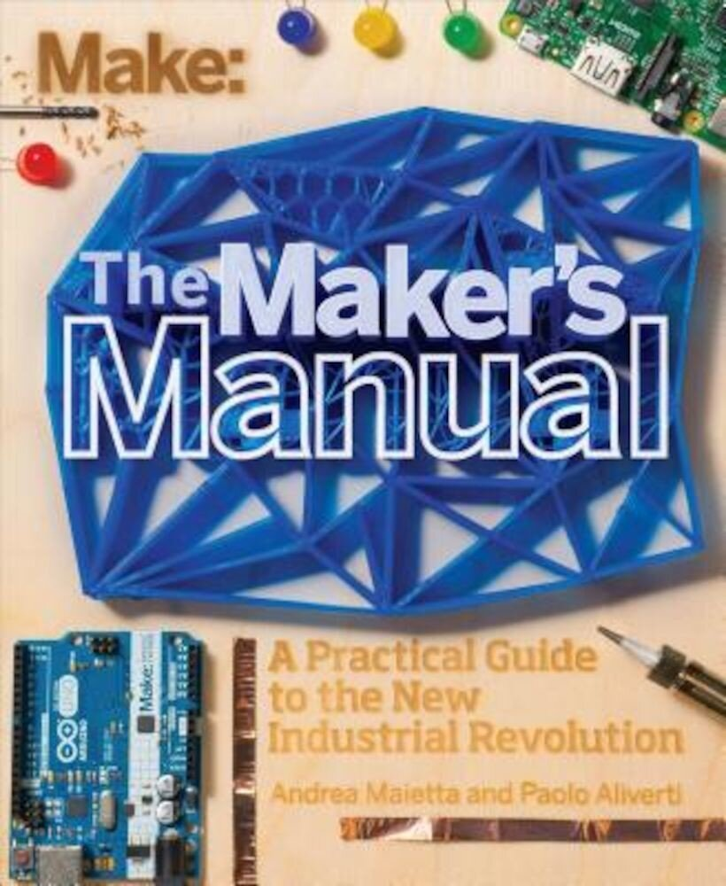 The Maker's Manual: A Practical Guide to the New Industrial Revolution, Paperback