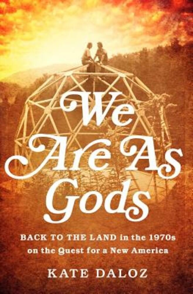 We Are as Gods: Back to the Land in the 1970s on the Quest for a New America, Hardcover