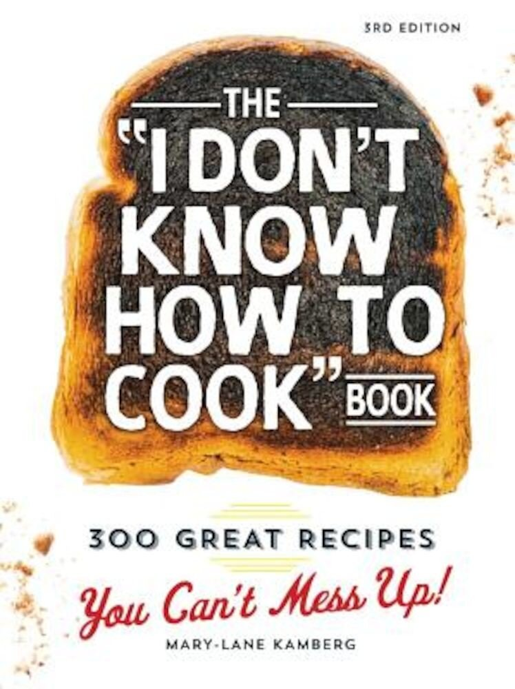 The I Don't Know How to Cook Book: 300 Great Recipes You Can't Mess Up!, Hardcover