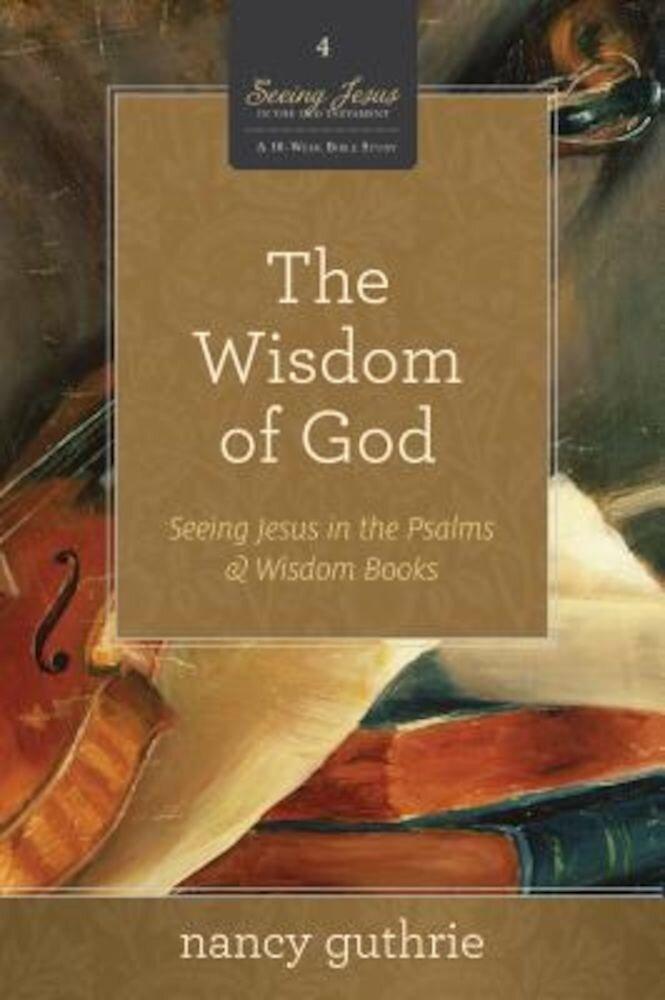 The Wisdom of God: Seeing Jesus in the Psalms & Wisdom Books, Paperback