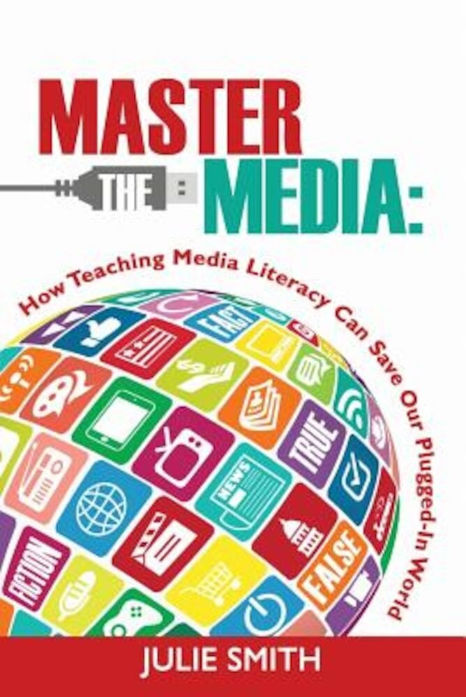 Master the Media: How Teaching Media Literacy Can Save Our Plugged-In World, Paperback