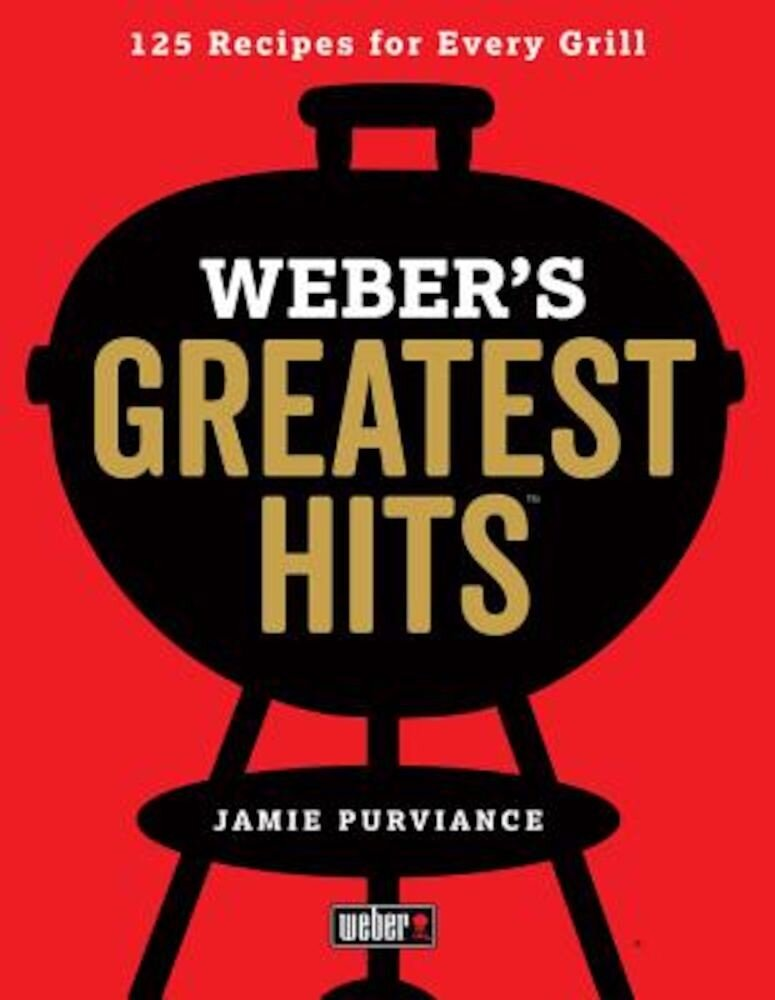 Weber's Greatest Hits: 125 Classic Recipes for Every Grill, Paperback