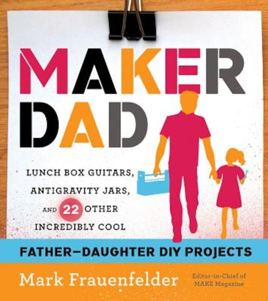 Maker Dad: Lunch Box Guitars, Antigravity Jars, and 22 Other Incredibly Cool Father-Daughter DIY Projects, Paperback