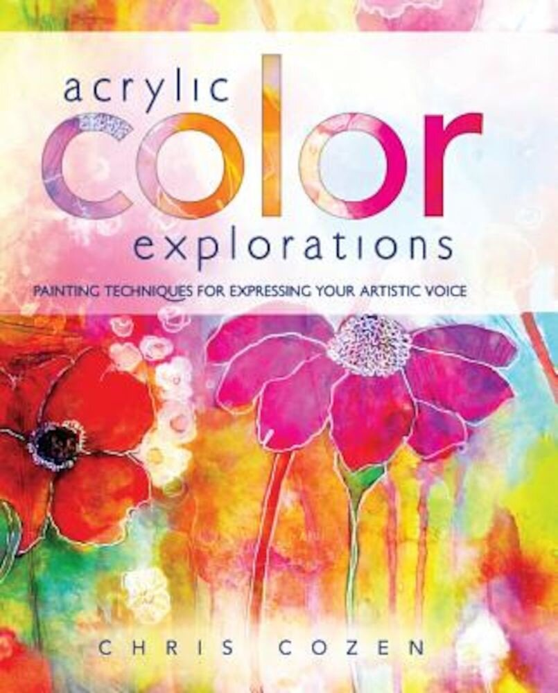 Acrylic Color Explorations: Painting Techniques for Expressing Your Artistic Voice, Hardcover