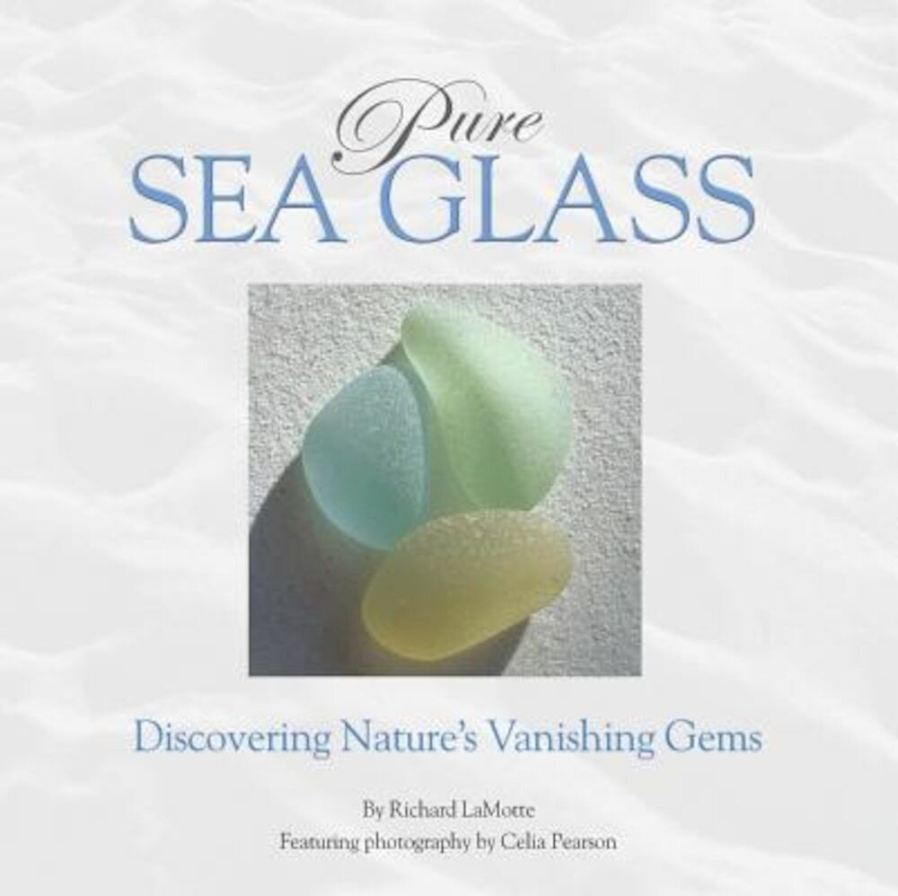 Pure Sea Glass: Discovering Nature's Vanishing Gems, Hardcover