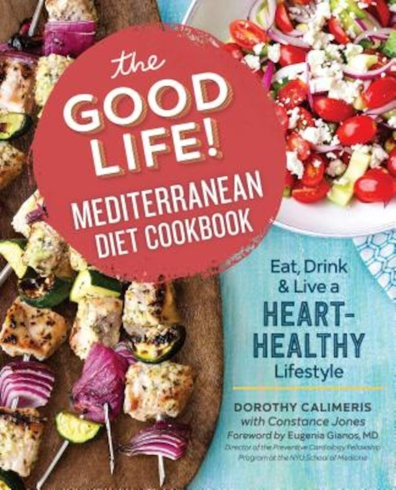 The Good Life! Mediterranean Diet Cookbook: Eat, Drink, and Live a Heart-Healthy Lifestyle, Paperback
