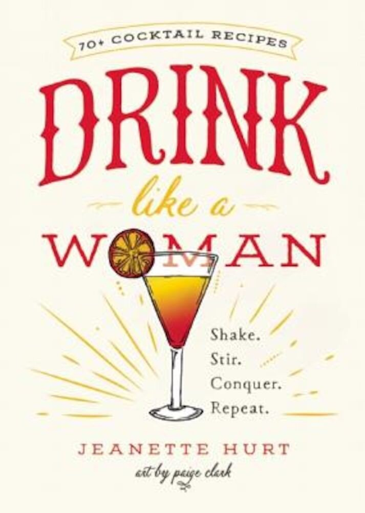 Drink Like a Woman: Shake. Stir. Conquer. Repeat., Hardcover