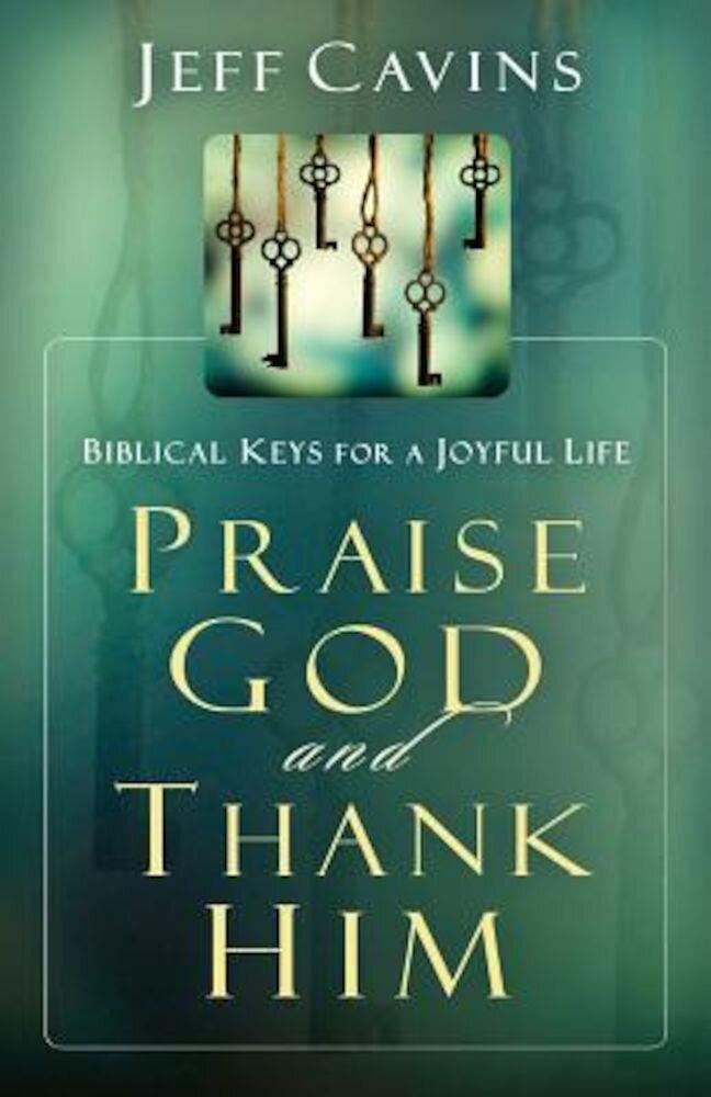 Praise God and Thank Him: Biblical Keys for a Joyful Life, Paperback