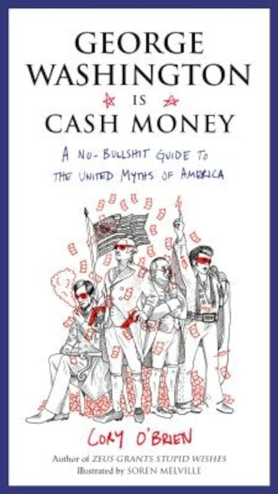 George Washington Is Cash Money: A No-Bullshit Guide to the United Myths of America, Paperback