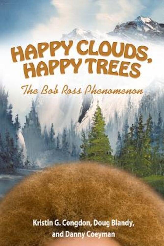 Happy Clouds, Happy Trees: The Bob Ross Phenomenon, Hardcover