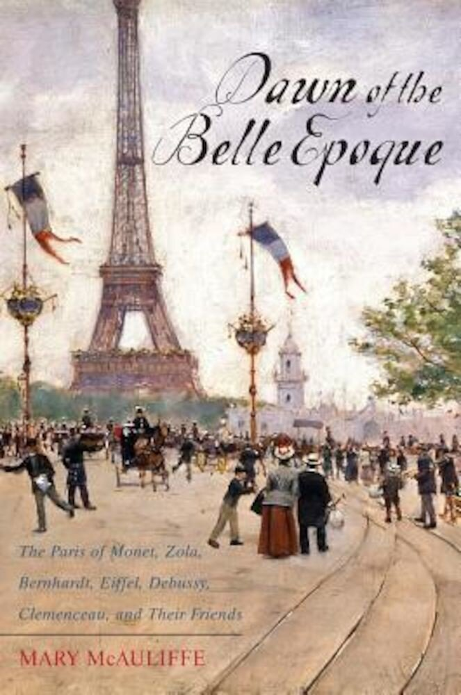 Dawn of the Belle Epoque: The Paris of Monet, Zola, Bernhardt, Eiffel, Debussy, Clemenceau, and Their Friends, Paperback