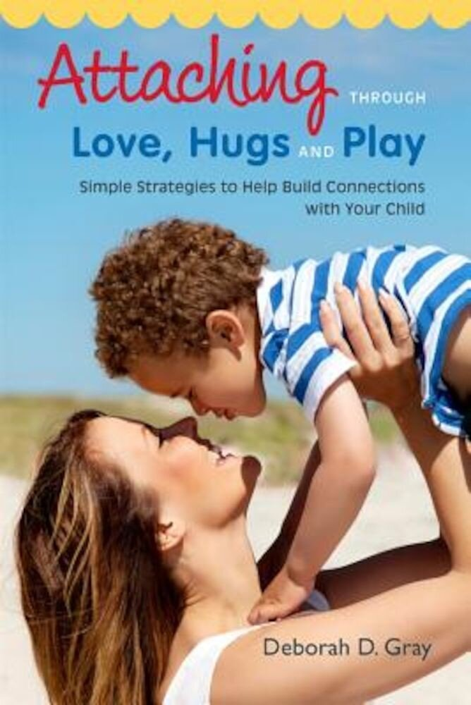Attaching Through Love, Hugs and Play: Simple Strategies to Help Build Connections with Your Child, Paperback