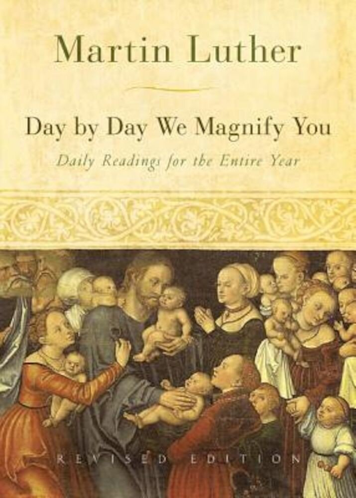 Day by Day We Magnify You: Daily Readings for the Entire Year: Selected from the Writings of Martin Luther, Paperback