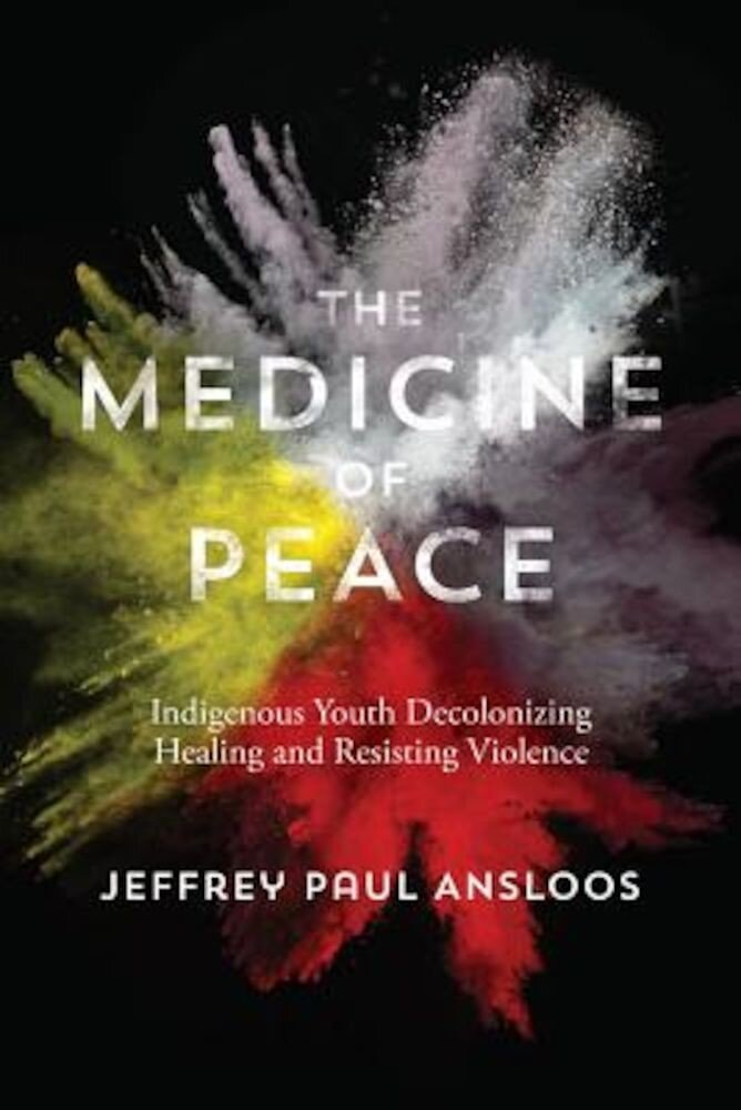 The Medicine of Peace: Indigenous Youth Decolonizing Healing and Resisting Violence, Paperback