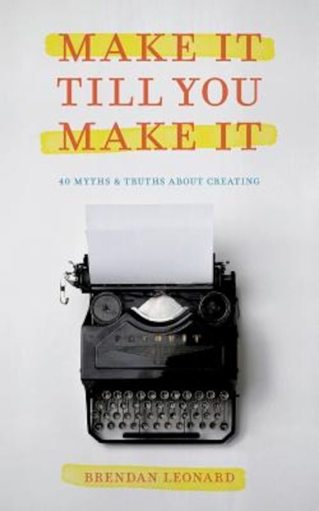 Make It Till You Make It: 40 Myths and Truths about Creating, Paperback