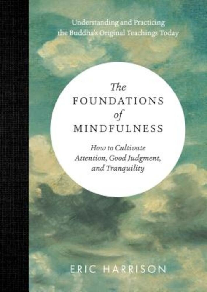 The Foundations of Mindfulness: How to Cultivate Attention, Good Judgment, and Tranquility, Hardcover