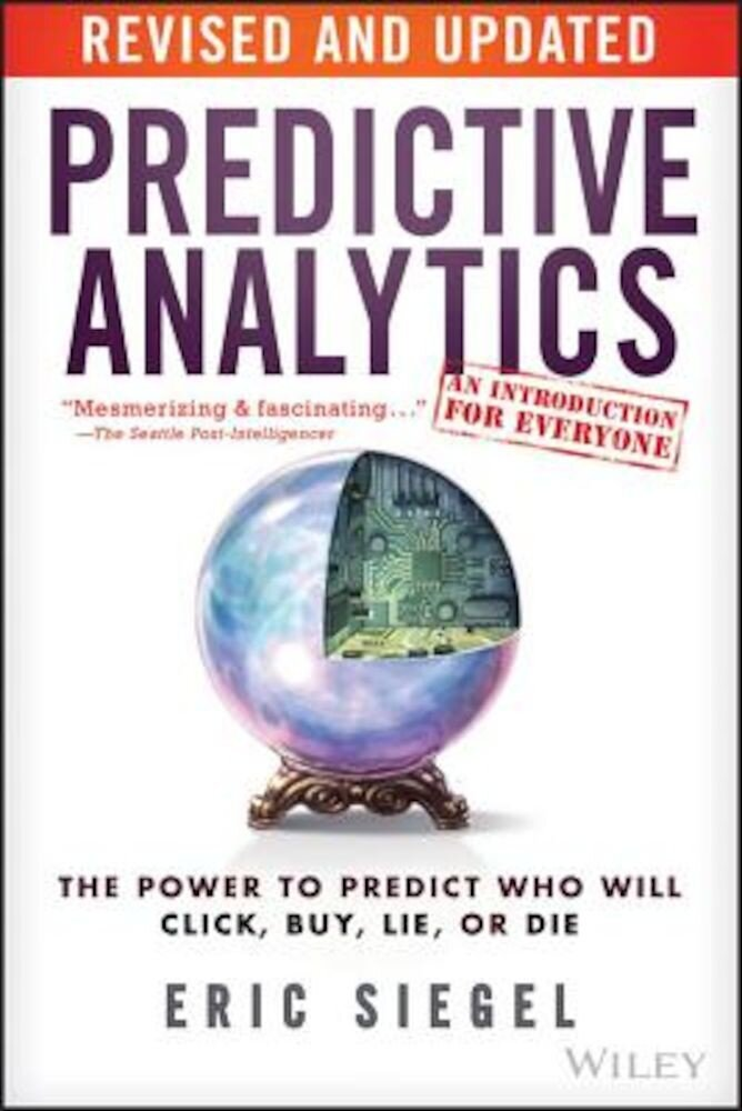 Predictive Analytics: The Power to Predict Who Will Click, Buy, Lie, or Die, Paperback
