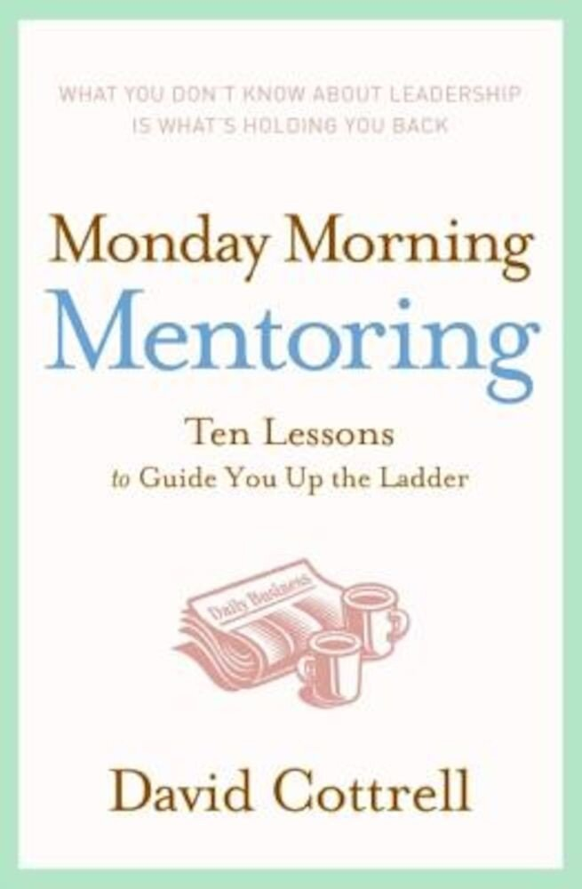 Monday Morning Mentoring: Ten Lessons to Guide You Up the Ladder, Hardcover