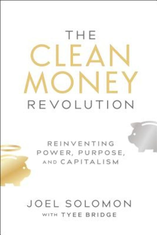 The Clean Money Revolution: Reinventing Power, Purpose, and Capitalism, Hardcover