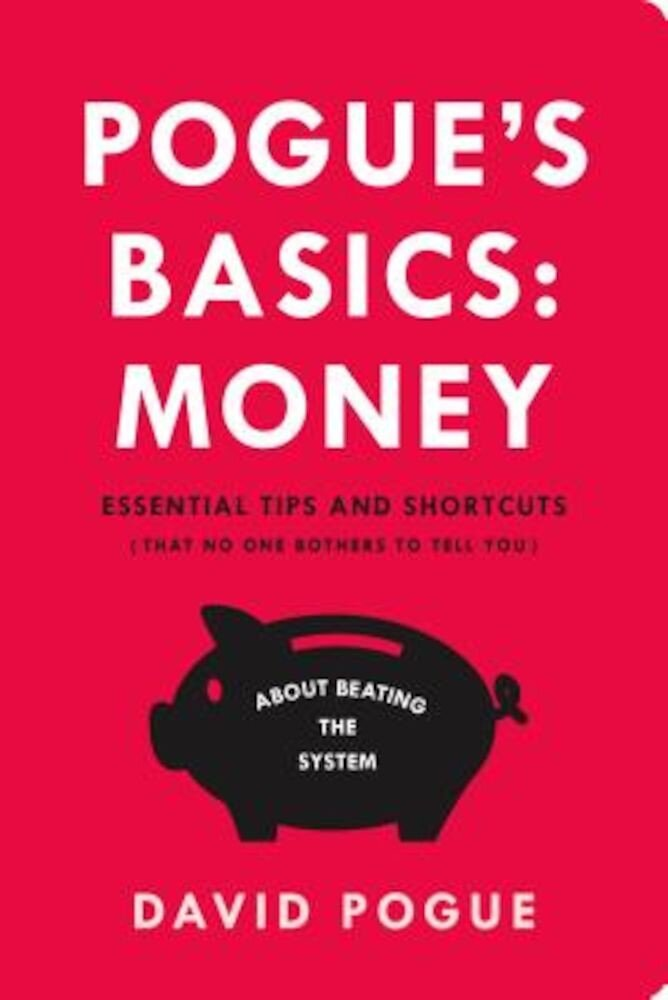 Pogue's Basics: Money: Essential Tips and Shortcuts (That No One Bothers to Tell You) about Beating the System, Paperback