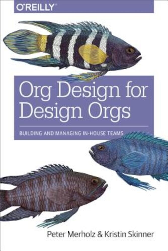 Org Design for Design Orgs: Building and Managing In-House Design Teams, Paperback