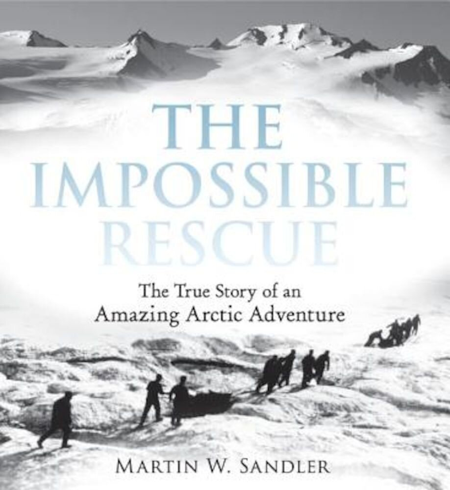 The Impossible Rescue: The True Story of an Amazing Arctic Adventure, Paperback