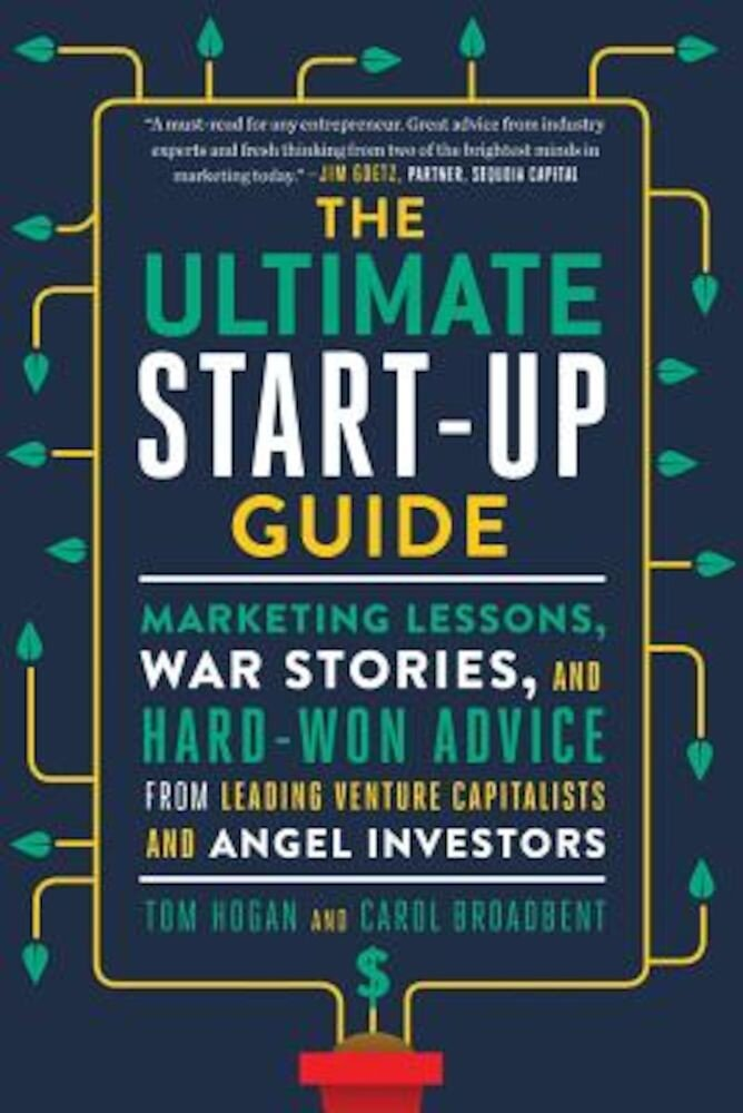 The Ultimate Start-Up Guide: Marketing Lessons, War Stories, and Hard-Won Advice from Leading Venture Capitalists and Angel Investors, Paperback
