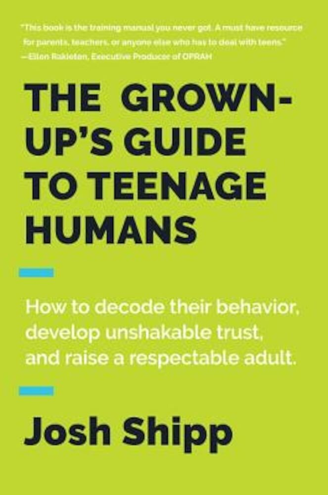 The Grown-Up's Guide to Teenage Humans: How to Decode Their Behavior, Develop Unshakable Trust, and Raise a Respectable Adult, Hardcover