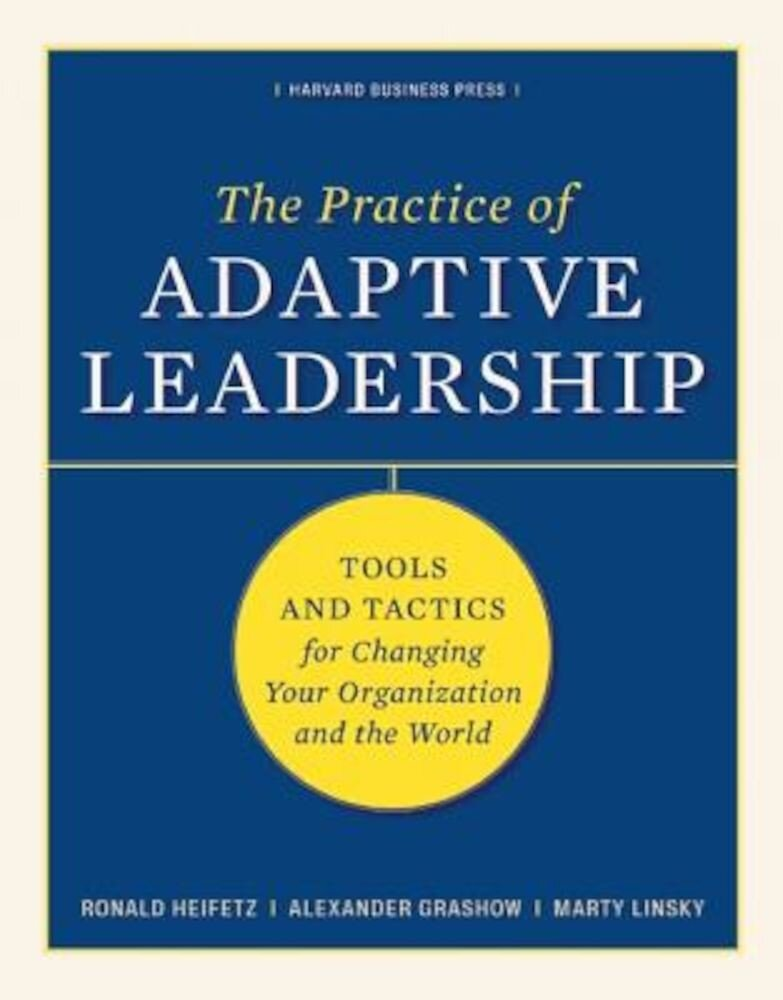The Practice of Adaptive Leadership: Tools and Tactics for Changing Your Organization and the World, Hardcover
