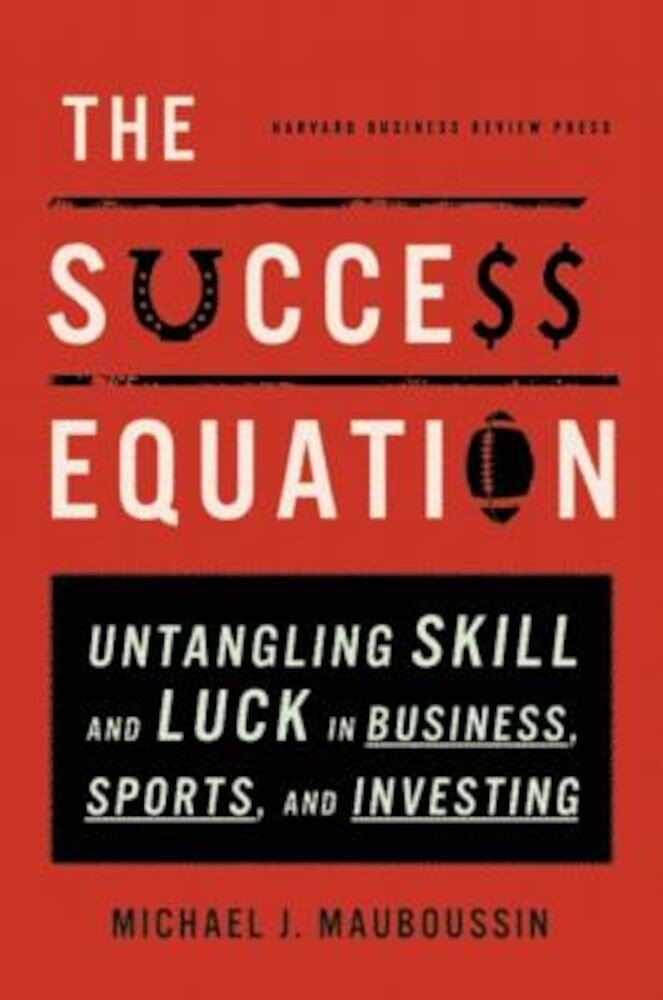 The Success Equation: Untangling Skill and Luck in Business, Sports, and Investing, Hardcover
