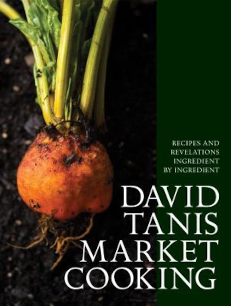 David Tanis Market Cooking: Recipes and Revelations, Ingredient by Ingredient, Hardcover