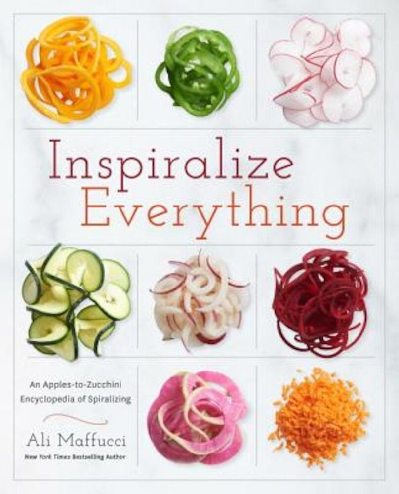 Inspiralize Everything: An Apples-To-Zucchini Encyclopedia of Spiralizing, Paperback