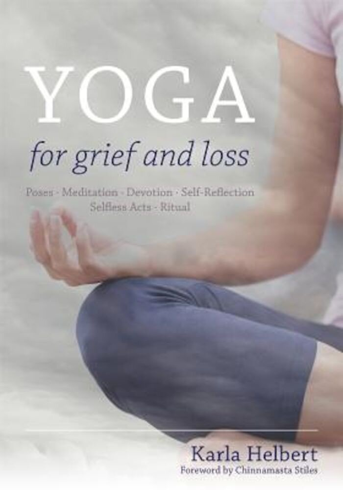 Yoga for Grief and Loss: Poses, Meditation, Devotion, Self-Reflection, Selfless Acts, Ritual, Paperback