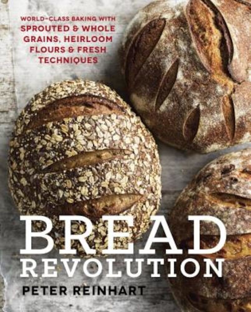 Bread Revolution: World-Class Baking with Sprouted and Whole Grains, Heirloom Flours, and Fresh Techniques, Hardcover