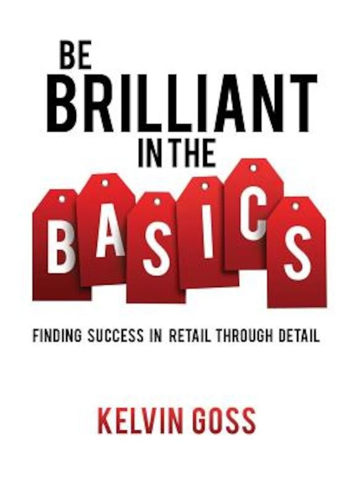 Be Brilliant in the Basics: Finding Success in Retail Through Detail, Paperback