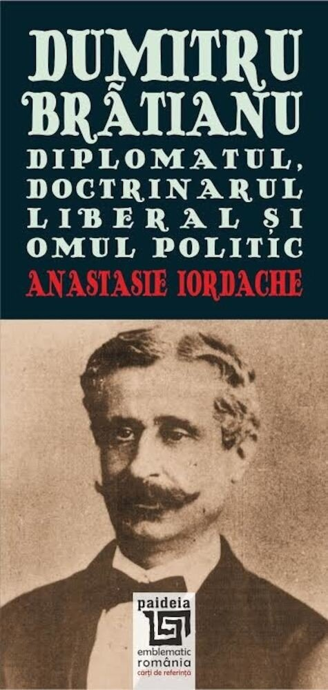 Dumitru Bratianu. Diplomatul, doctrinarul, liberal si omul politic