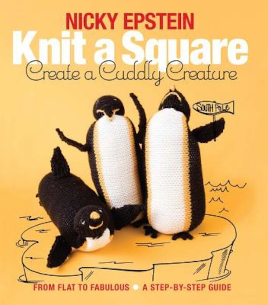 Knit a Square, Create a Cuddly Creature: From Flat to Fabulous - A Step-By-Step Guide, Paperback
