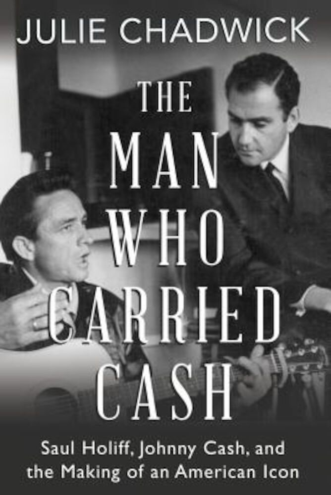 The Man Who Carried Cash: Saul Holiff, Johnny Cash, and the Making of an American Icon, Paperback