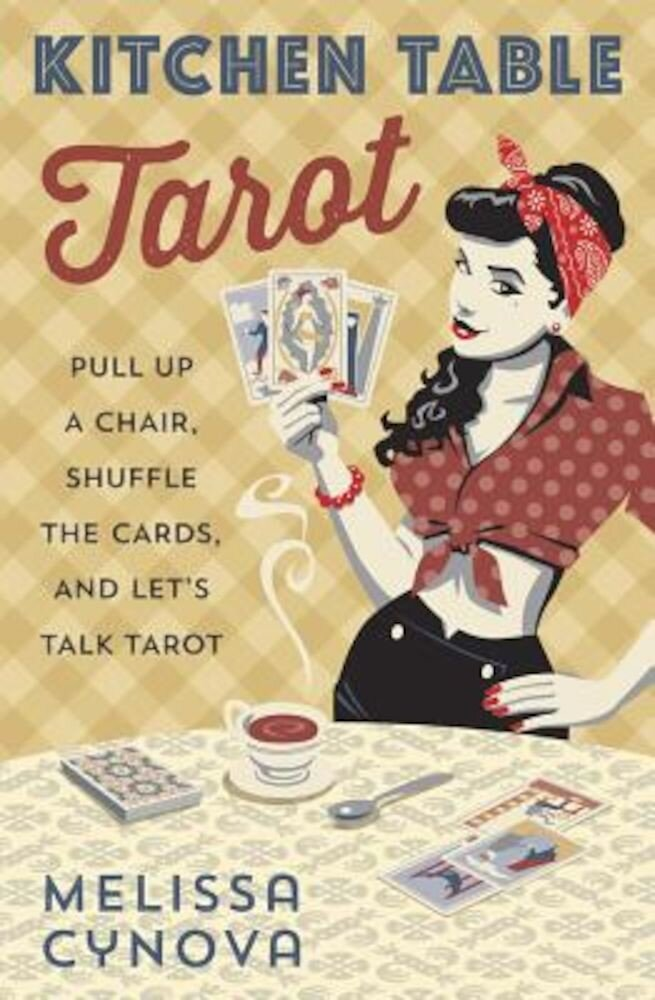 Kitchen Table Tarot: Pull Up a Chair, Shuffle the Cards, and Let's Talk Tarot, Paperback