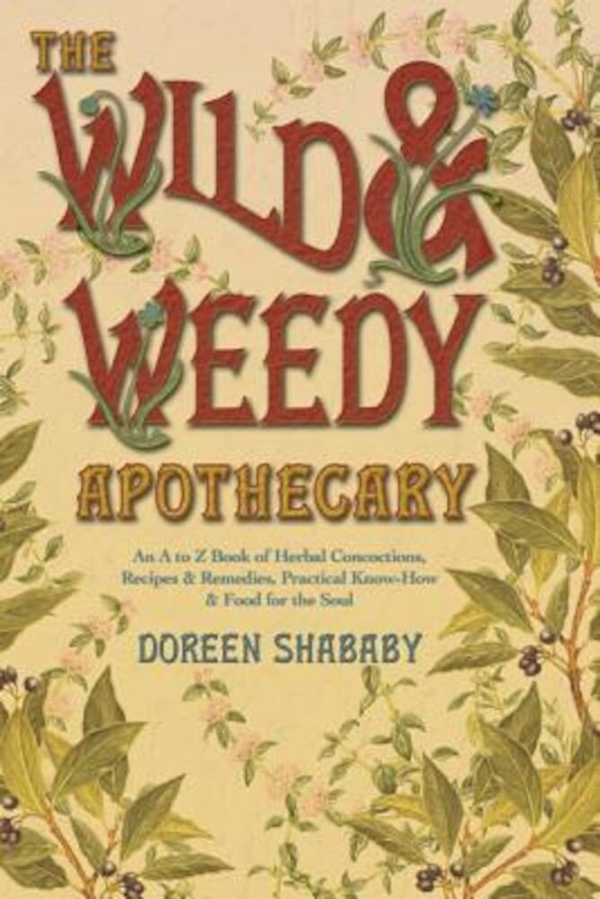 The Wild & Weedy Apothecary: An A to Z Book of Herbal Concoctions, Recipes & Remedies, Practical Know-How & Food for the Soul, Paperback
